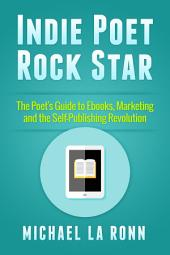 Indie Poet Rock Star: The Poet's Guide to Ebooks, Marketing and the Self-Publishing Revolution