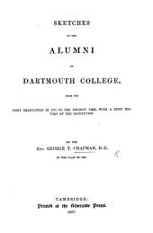 Sketches of the Alumni of Dartmouth College, from the first graduation in 1771 to the present time, with a brief history of the Institution. By the Rev. George T. Chapman