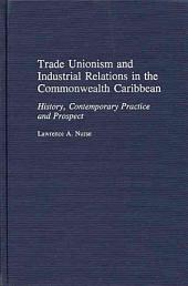 Trade Unionism and Industrial Relations in the Commonwealth Caribbean: History, Contemporary Practice, and Prospect