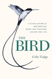 The Bird: A Natural History of Who Birds Are, Where They Came From, and How They Live