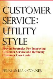 Customer Service: Utility Style : Proven Strategies for Improving Customer Service and Reducing Customer Care Costs