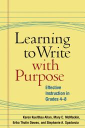 Learning to Write with Purpose: Effective Instruction in Grades 4-8