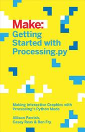 Getting Started with Processing.py: Making Interactive Graphics with Processing's Python Mode
