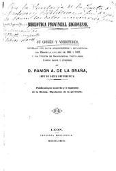 Biblioteca provincial legionense: su orígen y vicisitudes, ilustrado con datos bibliográficos y estadísticos, las memorias anuales de 1881 y 1882, y los índices de manuscritos, incunables, libraos raros y curiosos