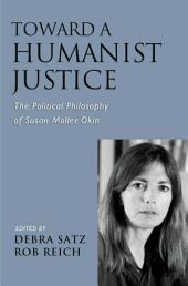 Toward a Humanist Justice : The Political Philosophy of Susan Moller Okin: The Political Philosophy of Susan Moller Okin