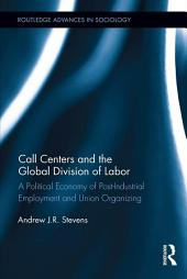 Call Centers and the Global Division of Labor: A Political Economy of Post-Industrial Employment and Union Organizing