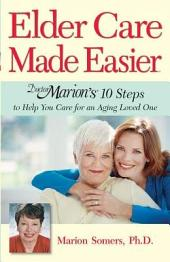 Elder Care Made Easier: Doctor Marion's 10 Steps to Help You Care for an Aging Loved One