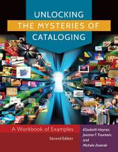 Unlocking the Mysteries of Cataloging: A Workbook of Examples, Edition 2