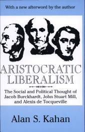 Aristocratic Liberalism: The Social and Political Thought of Jacob Burckhardt, John Stuart Mill, and Alexis De Tocqueville