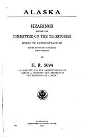 """Alaska: Hearings Before the Committee on the Territories, House of Representatives, Sixty-seventh Congress, First Session, on H.R. 5694 : """"To Provide for the Administration of National Property and Interests in the Territory of Alaska."""""""