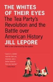 The Whites of Their Eyes: The Tea Party's Revolution and the Battle over American History: The Tea Party's Revolution and the Battle over American History