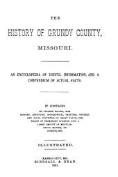The History of Grundy County, Missouri: An Encyclopedia of Useful Information, and a Compendium of Actual Facts : it Contains Its Pioneer Record, War History, Resources, Biographical Sketches, General and Local Statistics of Great Value, Portraits of Prominent Citizens, and a Large Amount of Miscellaneous Matter, Incidents, Etc
