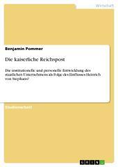 Die kaiserliche Reichspost: Die institutionelle und personelle Entwicklung des staatlichen Unternehmens als Folge des Einflusses Heinrich von Stephans?