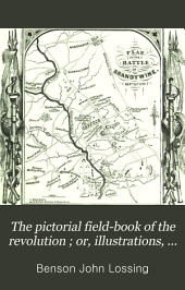 The Pictorial Field-book of the Revolution: Or, Illustrations, by Pen and Pencil, of the History, Biography, Scenery, Relics, and Traditions of the War for Independence