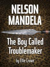 Nelson Mandela: The Boy Called Troublemaker: The Childhood of Nelson Mandela