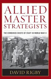 Allied Master Strategists: The Combined Chiefs of Staff in World War II