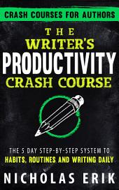 The Writer's Productivity Crash Course: The 5 Day Step-by-Step System to Habits, Routines & Writing Daily