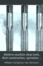 Modern Machine Shop Tools, Their Construction, Operation and Manipulation, Including Both Hand and Machine Tools ...: A Book of Practical Instruction ...