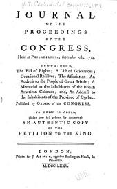 Journal of the Proceedings of the Congress: Held at Philadelphia, September 5th, 1774. Containing the Bill of Rights; a List of Grievances; Occasional Resolves; the Association; an Address to the People of Great Britain; a Memorial to the Inhabitants of the British American Colonies; And, an Address to the Inhabitants of the Province of Quebec