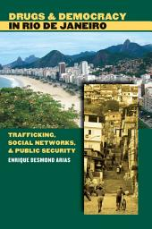 Drugs and Democracy in Rio de Janeiro: Trafficking, Social Networks, and Public Security: Trafficking, Social Networks, and Public Security