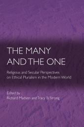 The Many and the One: Religious and Secular Perspectives on Ethical Pluralism in the Modern World: Religious and Secular Perspectives on Ethical Pluralism in the Modern World