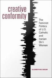 Creative Conformity: The Feminist Politics of U.S. Catholic and Iranian Shi'i Women