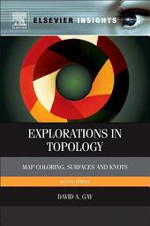 Explorations in Topology: Map Coloring, Surfaces and Knots, Edition 2