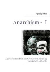 """Anarchism - I: Anarchy comes from the Greek words meaning """"contrary to authority"""""""