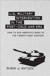 U. S. Military Intervention in the Post-Cold War Era: How to Win America's Wars in the Twenty-First Century