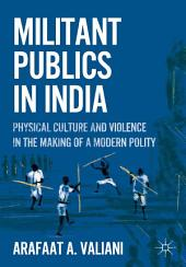 Militant Publics in India: Physical Culture and Violence in the Making of a Modern Polity