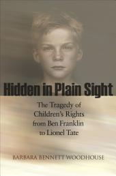 Hidden in Plain Sight: The Tragedy of Children's Rights from Ben Franklin to Lionel Tate: The Tragedy of Children's Rights from Ben Franklin to Lionel Tate