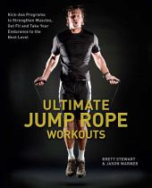 Ultimate Jump Rope Workouts: Kick-Ass Programs to Strengthen Muscles, Get Fit, and Take Your Endurance to the Next Level
