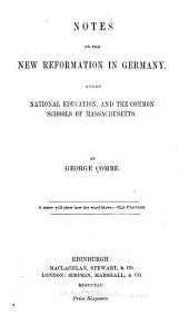 Notes on the New Reformation in Germany: And on National Education, and the Common Schools of Massachusetts