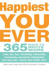 Happiest You Ever: 365 Ways to Invite More Love, Sex, Fun, Friendship, Fellowship, Community, and Career Satisfaction into your Life - Each and Every Day!