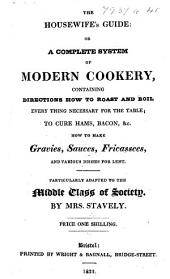 The Housewife's Guide: Or, a Complete System of Modern Cookery ... Particularly Adapted to the Middle Class of Society