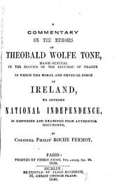 A Commentary on the Memoirs of Theobald Wolfe Tone,: Major General in the Service of the Republic of France in which the Moral and Physical Force of Ireland, to Support National Independence, is Discussed and Examined from Authentic Documents,