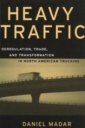 Heavy Traffic: Deregulation, Trade, and Transformation in North American Trucking