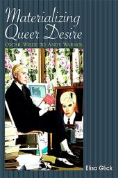 Materializing Queer Desire: Oscar Wilde to Andy Warhol