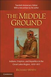 The Middle Ground: Indians, Empires, and Republics in the Great Lakes Region, 1650–1815