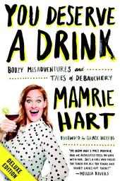 You Deserve a Drink Deluxe: Boozy Misadventures and Tales of Debauchery