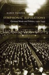 Symphonic Aspirations: German Music and Politics, 1900-1945