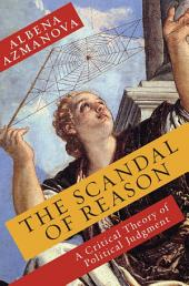 The Scandal of Reason: A Critical Theory of Political Judgement