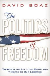 The Politics of Freedom: Taking on The Left, The Right and Other Threats to Our Liberties