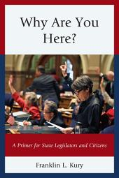 Why Are You Here?: A Primer for State Legislators and Citizens