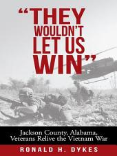 They Wouldn't Let Us Win: Jackson County, Alabama, Veterans Relive the Vietnam War