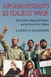 Afghanistan's Endless War: State Failure, Regional Politics, and the Rise of the Taliban
