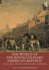The World of the Revolutionary American Republic: Land, Labor, and the Conflict for a Continent