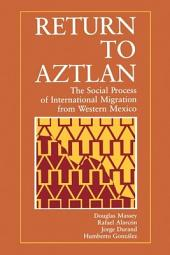Return to Aztlan: The Social Process of International Migration from Western Mexico