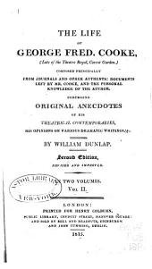 The life of George Fred. Cooke: (late of the Theatre Royal, Covent Garden) composed principally from journals and other authentic documents left by Mr. Cooke, and the personal knowledge of the author, comprising original anecdotes of his theatrical contemporaries, his opinions on various dramatic writings, &c, Volume 2