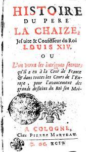 HISTOIRE DU PERE LA CHAIZE, Jesuite & Confesseur du Roi LOUIS XIV. OU L'on verra les intrigues secretes qu'il a eu à la Cour de France [et] dans toutes les Cours de l'Europe, pour l'avancement des grands desseins du Roi son Maitre
